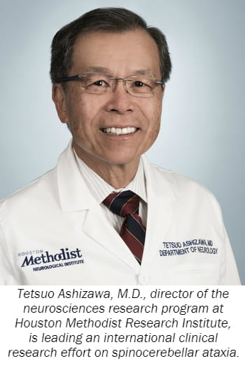 Tetsuo Ashizawa, M.D., director of the neurosciences research program at Houston Methodist Research Institute, is leading an international clinical research effort on spinocerebellar ataxia.